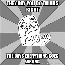 Whyyy??? - They day you do things right The days everything goes wrong
