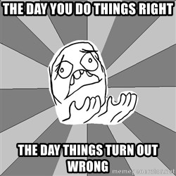Whyyy??? - The Day you do things right The day things turn out wrong