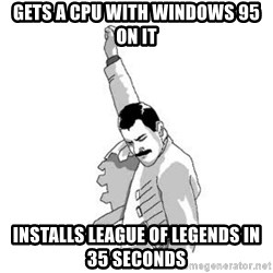 Happy Freddie Mercury - GETS A CPU WITH WINDOWS 95 ON IT INSTALLS LEAGUE OF LEGENDS IN 35 SECONDS