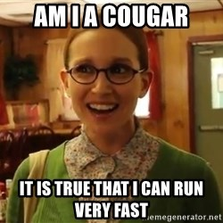 Sexually Oblivious Female - am i a cougar it is true that i can run very fast