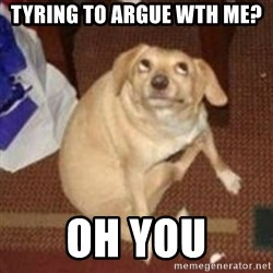 Oh You Dog - tyring to argue wth me? oh you