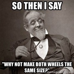 "1889 [10] guy - So then I say ""why not make both wheels the same size?"""