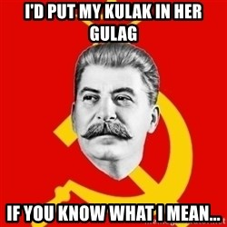 Stalin Says - I'd put my kulak in her gulag If you know what I mean...