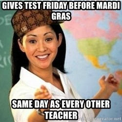Scumbag Teacher Meme - gives test friday before mardi gras same day as every other teacher