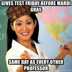 Scumbag Teacher Meme - gives test friday before mardi gras same day as every other professor