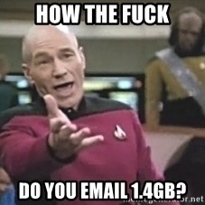 Picard Wtf - how the fuck do you email 1.4gb?