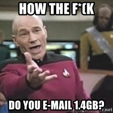 Picard Wtf - how the f*(k do you e-mail 1.4gb?