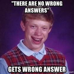 "Bad Luck Brian - ""there are no wrong answers"" gets wrong answer"