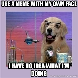 Dog Scientist - use a meme with my own face I Have No Idea What I'm Doing