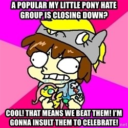 rabid idiot brony - a popular my little pony hate group is closing down? cool! that means we beat them! i'm gonna insult them to celebrate!
