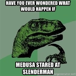 Philosoraptor - have you ever wondered what would happen if medusa stared at slenderman
