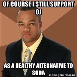 Successful Black Man - of course i still support oj as a healthy alternative to soda
