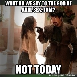 What do we say to the god of death ?  - WHAT DO WE SAY TO THE GOD OF ANAL SEX, TOM? not today