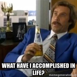 That escalated quickly-Ron Burgundy -  what have i accomplished in life?