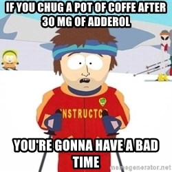 You're gonna have a bad time - if you chug a pot of coffe after 30 mg of adderol you're gonna have a bad time