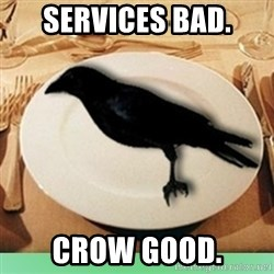 Eat Crow - services bad. crow good.