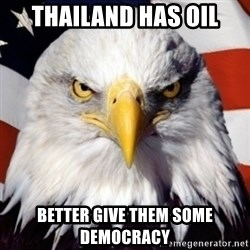 patriotic american eagle - thailand has oil better give them some democracy
