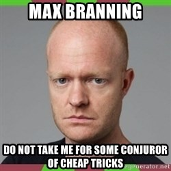 Max Branning - MAX BRANNING Do not take me for some conjuror of cheap tricks