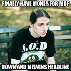 depressed metalhead - FINALLY HAVE MONEY FOR MDF DOWN AND MELVINS HEADLINE
