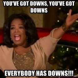 The Giving Oprah - YOU'VE GOT DOWNS, YOU'VE GOT  DOWNS  eVERYBODY HAS DOWNS!!!