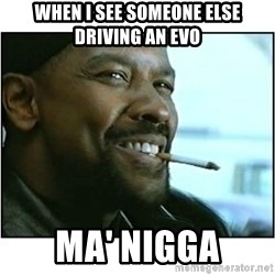 mah nigga - When i see someone else driving an evo ma' nigga