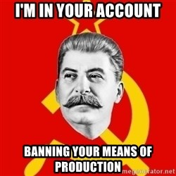 Stalin Says - I'm in your account banning your means of production