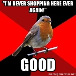 "Retail Robin - ""I'm never shopping here ever again!"" Good"