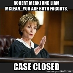 Case Closed Judge Judy - Robert merki and liam mclean...you are both faggots. Case closed