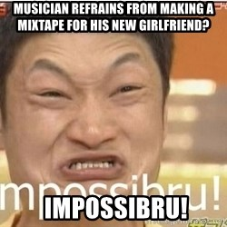 Impossibru Guy - Musician refrains from making a mixtape for his new girlfriend?  IMPOSSIBRU!