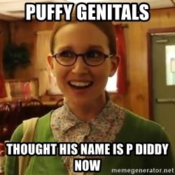 Sexually Oblivious Female - Puffy Genitals thought his name is p diddy now