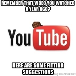 Scumbag Youtube - remember that video you watched a year ago? Here are some fitting suggestions
