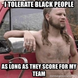 Almost Politically Correct Redneck - i tolerate black people as long as they score for my team
