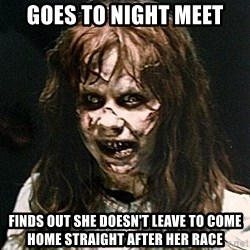 Exorcist - Goes to night meet Finds out she doesn't leave to come home straight after her race