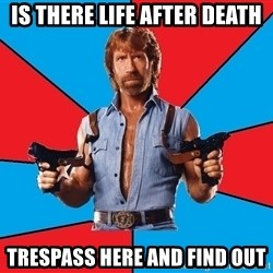 Chuck Norris  - is there life after death trespass here and find out