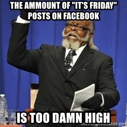 "Rent Is Too Damn High - the ammount of ""it's friday"" posts on facebook is too damn high"