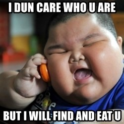 fat chinese kid - I DUN CARE WHO U ARE  BUT I WILL FIND AND EAT U