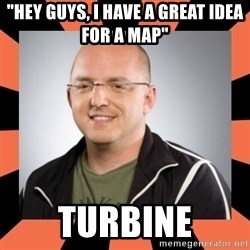 "David Vonderhaar - ""HEY GUYS, I HAVe a great idea for a map"" turbine"