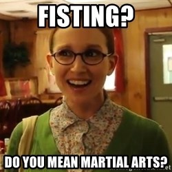 Sexually Oblivious Female - Fisting? Do you mean martial arts?