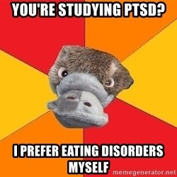 Psychology Student Platypus - You're studying PTSD? I prefer eating disorders myself