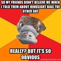 Psychology Student Platypus - so my friends didn't believe me when I told them about hindsight bias the other day really? but it's so obvious