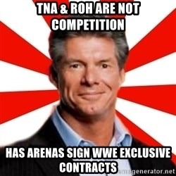 Vince McMahon Logic - tna & roh are not competition has arenas sign wwe exclusive contracts