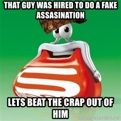Scumbag Spar - that guy was hired to do a fake assasination lets beat the crap out of him