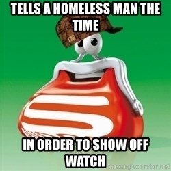 Scumbag Spar - tells a homeless man the time in order to show off watch