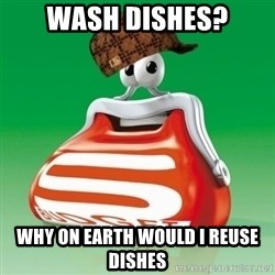 Scumbag Spar - wash dishes? Why on earth would I reuse dishes
