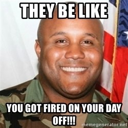 Christopher Dorner - THEY BE LIKE  YOU GOT FIRED ON YOUR DAY OFF!!!