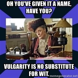 Maggie Smith being a boss - Oh you've given it a name, have you? vulgarity is no substitute for wit.