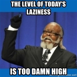 Too damn high - THE LEVEL OF TODAY'S LAZINESS IS TOO DAMN HIGH
