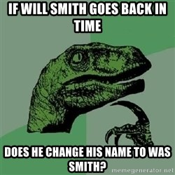 Philosoraptor - If Will smith goes back in time does he change his name to was smith?