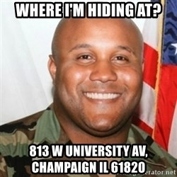 Christopher Dorner - Where I'm Hiding at? 813 W UNIVERSITY AV,         Champaign Il 61820