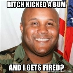 Christopher Dorner - Bitch kicked a bum and i gets fired?